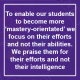 To enable our students to become more 'mastery-orientated' we focus on their efforts and not their abilities. We praise them for their efforts and not their intelligence